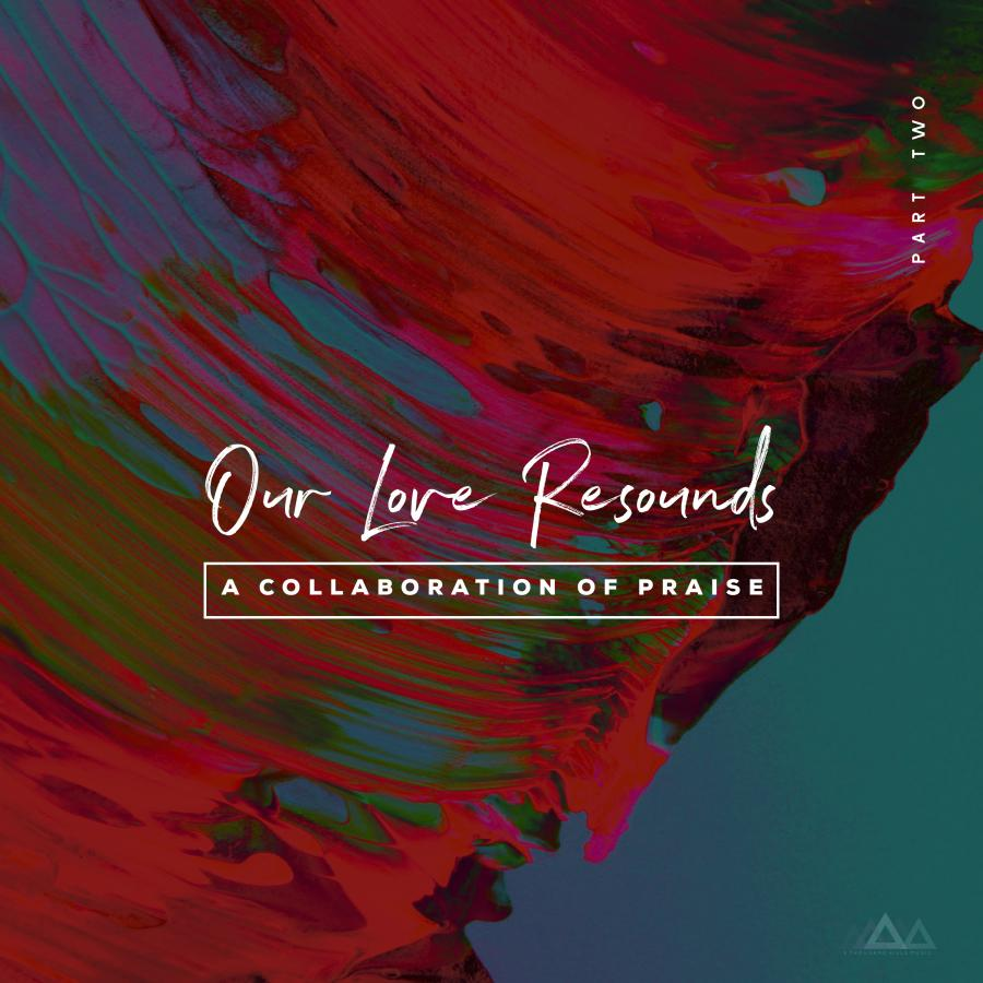Our Love Resounds: A Collaboration Of Praise Part 2
