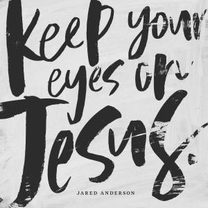 Keep Your Eyes On Jesus by Jared Anderson Chords and Sheet Music