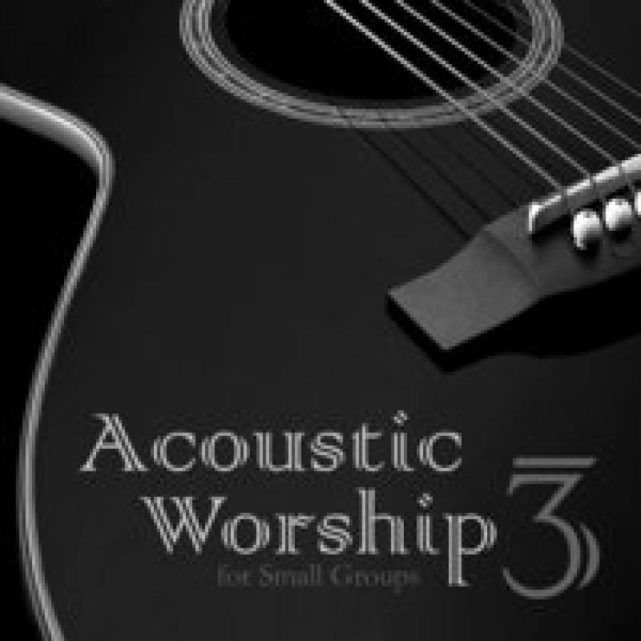Acoustic Worship: Songs For Small Groups (Vol. 3)