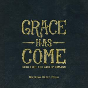 Grace Has Come: Songs From The Book Of Romans