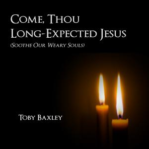 Come Thou Long-Expected Jesus (Soothe Our Weary Souls)