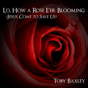 Lo How A Rose E'er Blooming (Jesus Come To Save Us) by Toby Baxley Chords and Sheet Music