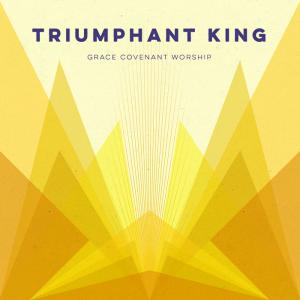 Triumphant King by Grace Covenant Worship Chords and Sheet Music