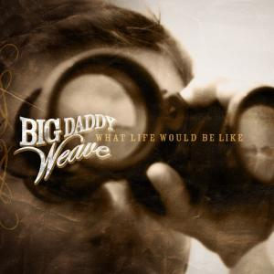 What Life Would Be Like by Big Daddy Weave Chords and Sheet Music