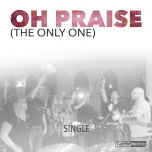 Oh Praise (The Only One) by CentricWorship, Michael Farren Chords and Sheet Music