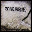 Death Was Arrested