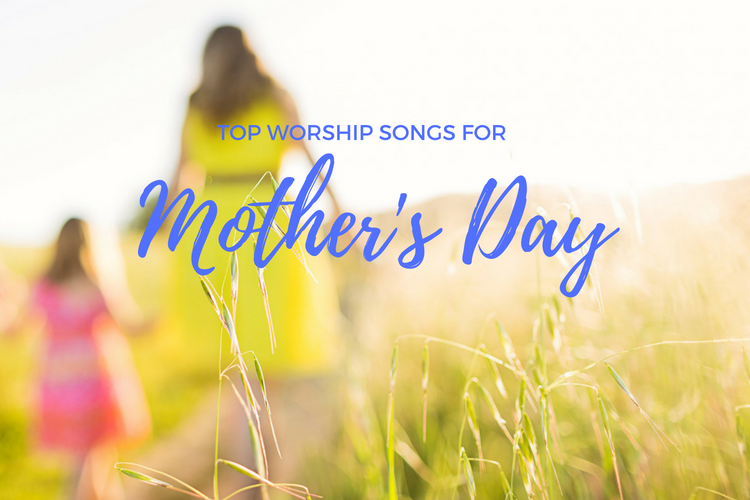 Top Worship Songs For Mother's Day | PraiseCharts